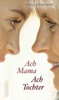 Gisela Steineckert: Ach Mama. Ach Tochter ★★