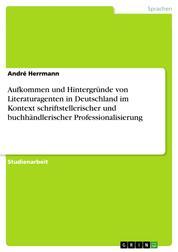 Aufkommen und Hintergründe von Literaturagenten in Deutschland im Kontext schriftstellerischer und buchhändlerischer Professionalisierung