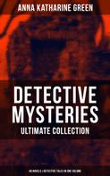 Anna Katharine Green: DETECTIVE MYSTERIES Ultimate Collection: 48 Novels & Detective Tales in One Volume