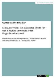 Ethikunterricht. Ein adäquater Ersatz für den Religionsunterricht oder Feigenblattfunktion? - Eine Auseinandersetzung mit den Gedanken und Zielen des Ethikunterrichts in Theorie und Praxis