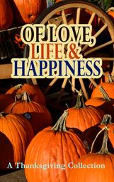 Of Love, Life & Happiness: A Thanksgiving Collection - Two Thanksgiving Day Gentlemen, The Purple Dress, How We Kept Thanksgiving at Oldtown, Three Thanksgivings, Ezra's Thanksgivin' Out West, A Wolfville Thanksgiving...