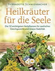 Heilkräuter für die Seele - Die 12 wichtigsten Heilpflanzen für seelisches Gleichgewicht und innere Stabilität