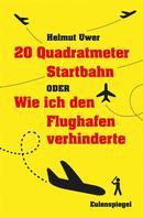 Helmut Uwer: 20 Quadratmeter Startbahn oder Wie ich den Flughafen verhinderte ★★★