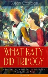 WHAT KATY DID TRILOGY – What Katy Did, What Katy Did at School & What Katy Did Next (Illustrated) - The Humorous Adventures of a Spirited Young Girl and Her Four Siblings (Children's Classics Series)