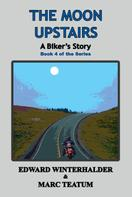 Edward Winterhalder: The Moon Upstairs: A Biker's Story (Book 4 in the Series)