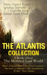 THE ATLANTIS COLLECTION - 6 Books About The Mythical Lost World: Plato's Original Myth + The Lost Continent + The Story of Atlantis + The Antedeluvian World + New Atlantis - The Myth & The Theories