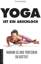 Yoga ist ein Arschloch - Warum es uns trotzdem so guttut