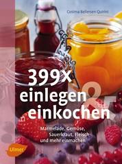 399 x einlegen und einkochen - Marmelade, Gemüse, Sauerkraut, Fleisch und mehr einmachen