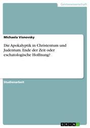 Die Apokalyptik in Christentum und Judentum. Ende der Zeit oder eschatologische Hoffnung?