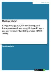 Kriegspropaganda, Wahrnehmung und Interpretation des Achtzigjährigen Krieges aus der Sicht der Konfliktparteien (1568 – 1648)