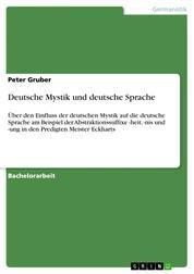 Deutsche Mystik und deutsche Sprache - Über den Einfluss der deutschen Mystik auf die deutsche Sprache am Beispiel der Abstraktionssuffixe -heit, -nis und -ung in den Predigten Meister Eckharts