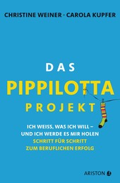 Das Pippilotta-Projekt - Ich weiß, was ich will - und ich werde es mir holen - Schritt für Schritt zum beruflichen Erfolg