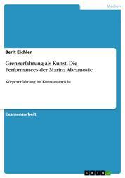 Grenzerfahrung als Kunst. Die Performances der Marina Abramovic - Körpererfahrung im Kunstunterricht