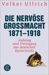 Die nervöse Großmacht 1871 - 1918 - Aufstieg und Untergang des deutschen Kaiserreichs