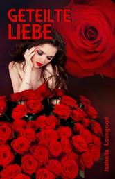 Geteilte Liebe - Sinnlicher Liebesroman / Rosen-Reihe 4