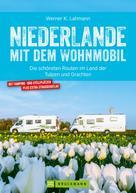 Werner Lahmann: Niederlande mit dem Wohnmobil: Die schönsten Routen im Land der Tulpen und Grachten. Aktualisiert 2019