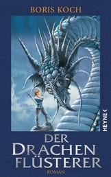 Der Drachenflüsterer - Roman - All Age Drachenfantasy vom Feinsten - für alle Fans von »Eragon«