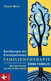 Familientherapie ohne Familie - Kurztherapie mit Einzelpatienten - Mit einem Vorwort von Prof. Dr. Helm Stierlin