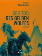 Sophie Wörrishöffer: Der Tod des gelben Wolfes