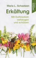 Maria L. Schasteen: Erkältung - Mit Duftmedizin vorbeugen und schützen