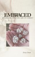 Erica Dean: Embraced - Becoming Who You Are in Christ