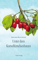 Henriette Brun-Schmid: Unter dem Kornelkirschenbaum
