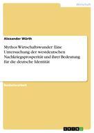 Alexander Würth: Mythos Wirtschaftswunder: Eine Untersuchung der westdeutschen Nachkriegsprosperität und ihrer Bedeutung für die deutsche Identität