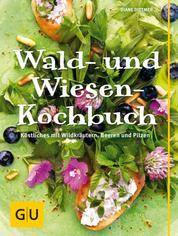 Wald- und Wiesenkochbuch - Köstliches mit Wildkräutern, Beeren und Pilzen