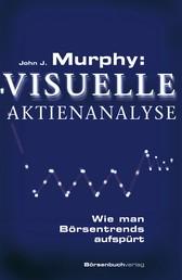 Murphy: Visuelle Aktienanalyse - Wie man Börsentrends aufspürt