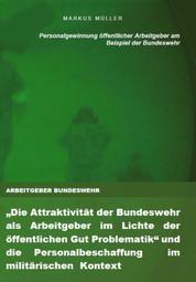 """ARBEITGEBER BUNDESWEHR und die Personalgewinnung öffentlicher Arbeitgeber - """"Die Attraktivität der Bundeswehr als Arbeitgeber im Lichte der öffentlichen Gut Problematik"""" und die Personalbeschaffung im militärischen Kontext -- RECRUITING, ARBEITGEBERATTRAKTIVITÄT & WORK-LIFE-BALANCE"""