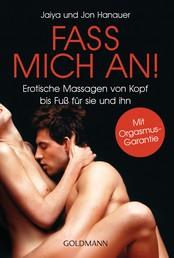 Fass mich an! - Erotische Massagen von Kopf bis Fuß für sie und ihn