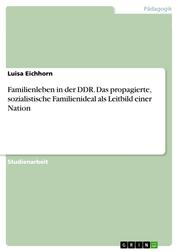 Familienleben in der DDR. Das propagierte, sozialistische Familienideal als Leitbild einer Nation