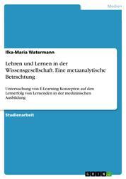 Lehren und Lernen in der Wissensgesellschaft. Eine metaanalytische Betrachtung - Untersuchung von E-Learning Konzepten auf den Lernerfolg von Lernenden in der medizinischen Ausbildung