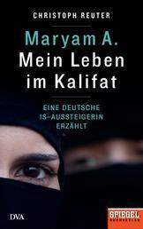 Maryam A.: Mein Leben im Kalifat - Eine deutsche IS-Aussteigerin erzählt - Ein SPIEGEL-Buch