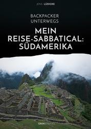 Backpacker unterwegs: Mein Reise-Sabbatical. Südamerika - Argentinien, Bolivien, Brasilien, Chile, Ecuador, Kolumbien, Peru