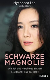 Schwarze Magnolie - Wie ich aus Nordkorea entkam. Ein Bericht aus der Hölle