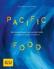 Pacific Food - Das Reisekochbuch rund um den Pazifik - von Hongkong bis Ecuador, von Yap bis L.A.