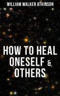 William Walker Atkinson: HOW TO HEAL ONESELF & OTHERS