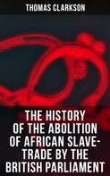 Thomas Clarkson: The History of the Abolition of African Slave-Trade by the British Parliament
