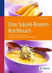 Das Säure-Basen Kochbuch - Über 140 Genießer-Rezepte: entsäuern, entschlacken und wohlfühlen