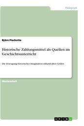 Historische Zahlungsmittel als Quellen im Geschichtsunterricht - Die Erzeugung historischer Imagination anhand alten Geldes