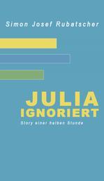 Julia ignoriert - Story einer halben Stunde