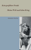 Margrid Hruška: Kein perfekter Friede - Meine Welt nach dem Krieg