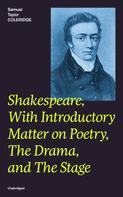 Samuel Taylor Coleridge: Shakespeare, With Introductory Matter on Poetry, The Drama, and The Stage (Unabridged)