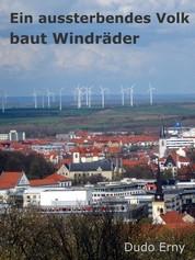 Ein aussterbendes Volk baut Windräder - Wie die Grünen das deutsche Volk an der Nase herumführen