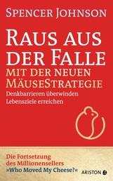 Raus aus der Falle mit der neuen Mäusestrategie - Denkbarrieren überwinden, Lebensziele erreichen - Vom Autor des Millionensellers »Die Mäusestrategie für Manager« – »Who Moved My Cheese?«