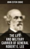 John Esten Cooke: The Life and Military Carrier of General Robert E. Lee