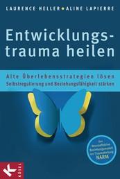 Entwicklungstrauma heilen - Alte Überlebensstrategien lösen - Selbstregulierung und Beziehungsfähigkeit stärken - Das Neuroaffektive Beziehungsmodell zur Traumaheilung NARM
