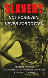 Slavery: Not Forgiven, Never Forgotten – The Most Powerful Slave Narratives, Historical Documents & Influential Novels - The Underground Railroad, Memoirs of Frederick Douglass, 12 Years a Slave, Uncle Tom's Cabin, History of Abolitionism, Lynch Law, Civil Rights Acts, New Amendments and much more