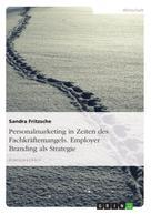 Sandra Fritzsche: Personalmarketing in Zeiten des Fachkräftemangels. Employer Branding als Strategie